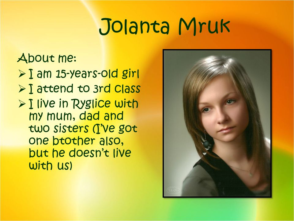 Jolanta Mruk About me: I am 15-years-old girl I attend to 3rd class