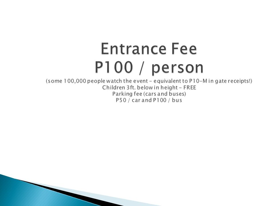 Entrance Fee P100 / person (some 100,000 people watch the event - equivalent to P10-M in gate receipts!) Children 3ft.