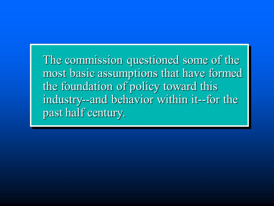 The commission questioned some of the most basic assumptions that have formed the foundation of policy toward this industry--and behavior within it--for the past half century.