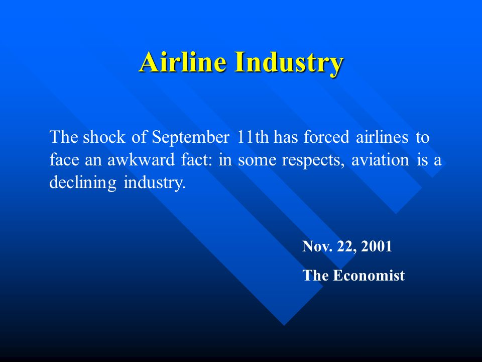Airline Industry The shock of September 11th has forced airlines to face an awkward fact: in some respects, aviation is a declining industry.