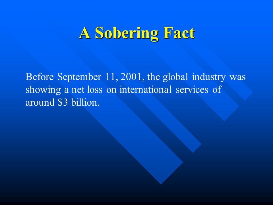 A Sobering Fact Before September 11, 2001, the global industry was showing a net loss on international services of around $3 billion.