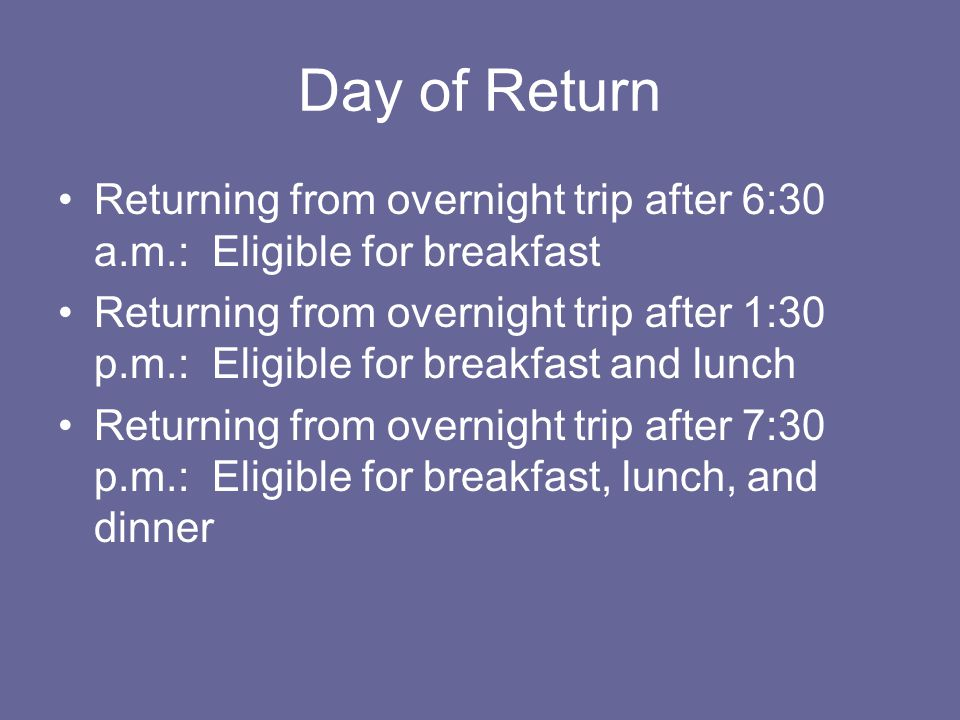 Day of Return Returning from overnight trip after 6:30 a.m.: Eligible for breakfast.
