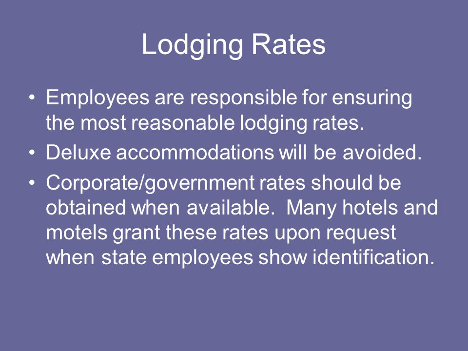 Lodging Rates Employees are responsible for ensuring the most reasonable lodging rates. Deluxe accommodations will be avoided.