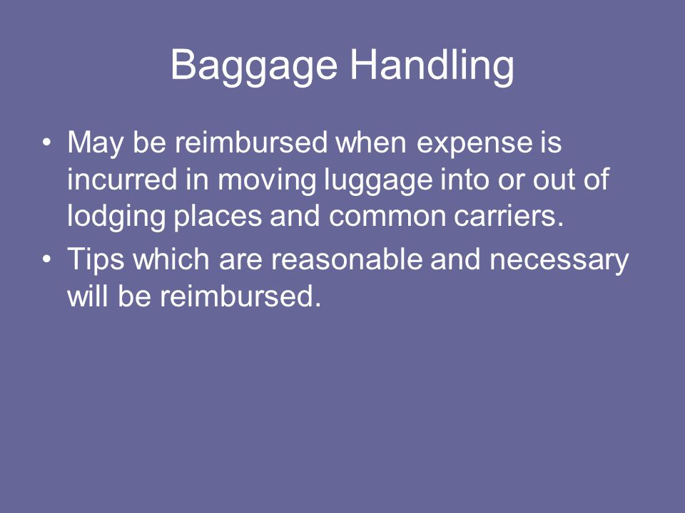 Baggage Handling May be reimbursed when expense is incurred in moving luggage into or out of lodging places and common carriers.