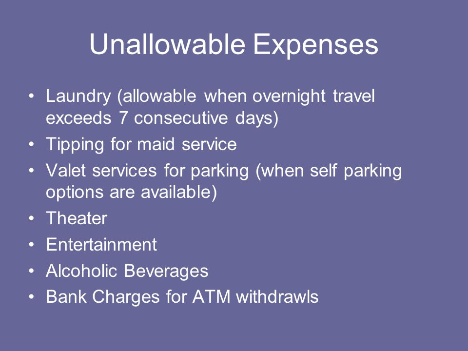 Unallowable Expenses Laundry (allowable when overnight travel exceeds 7 consecutive days) Tipping for maid service.