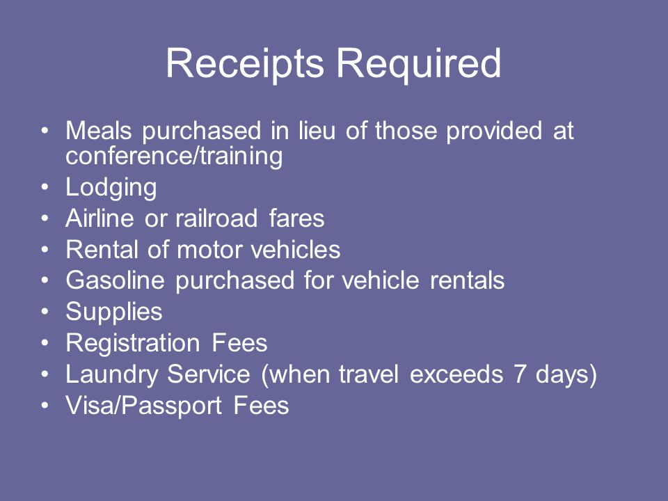 Receipts Required Meals purchased in lieu of those provided at conference/training. Lodging. Airline or railroad fares.
