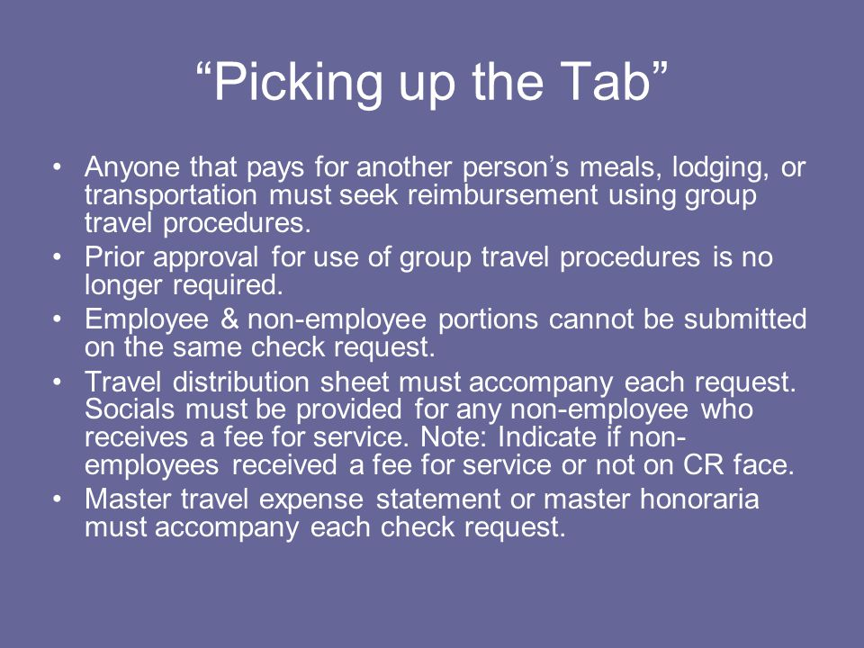 Picking up the Tab Anyone that pays for another person's meals, lodging, or transportation must seek reimbursement using group travel procedures.