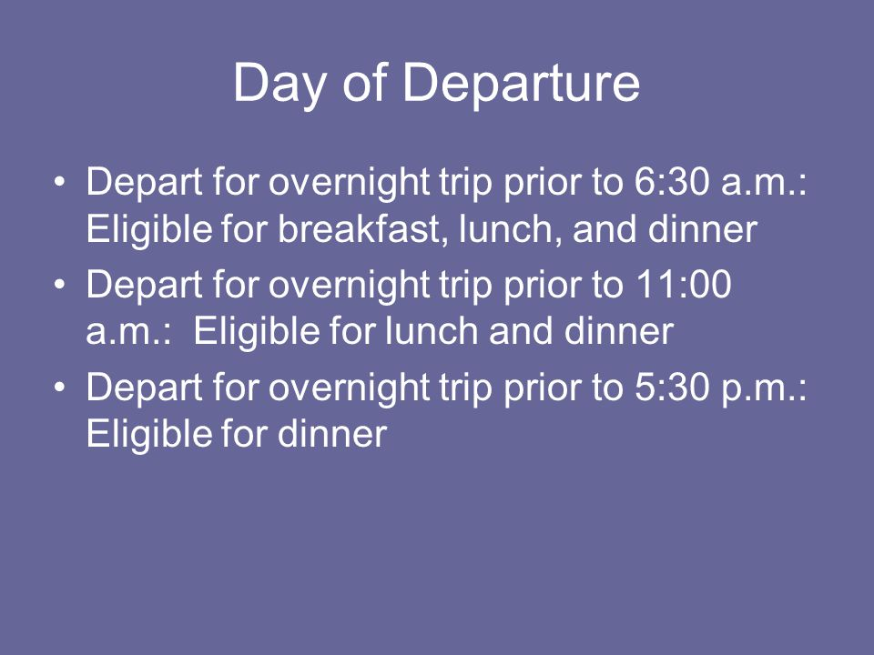Day of Departure Depart for overnight trip prior to 6:30 a.m.: Eligible for breakfast, lunch, and dinner.