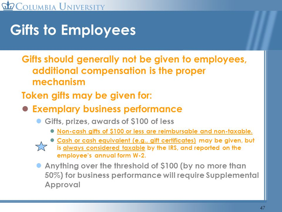 Gifts to Employees Gifts should generally not be given to employees, additional compensation is the proper mechanism.