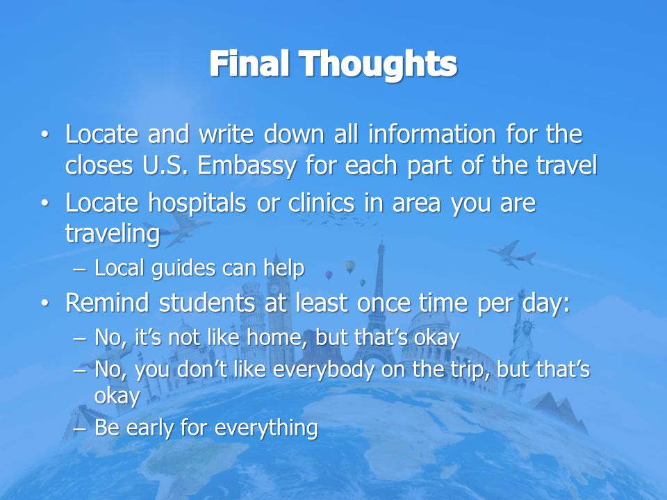 Final Thoughts Locate and write down all information for the closes U.S. Embassy for each part of the travel.