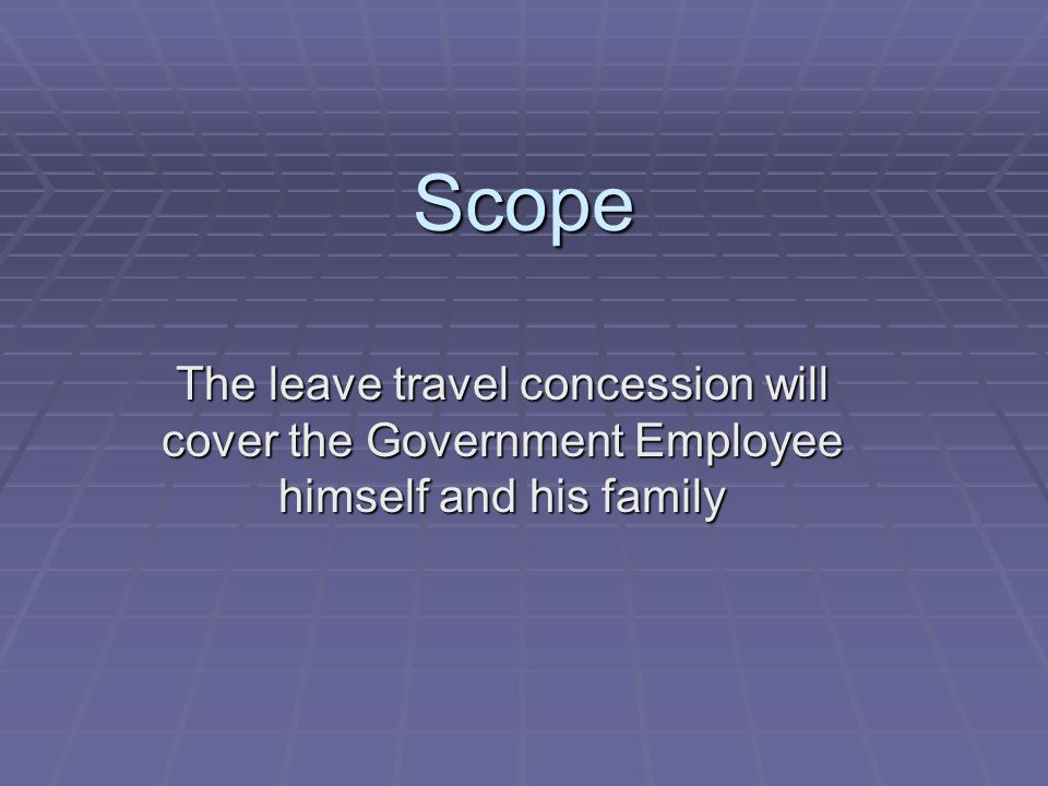 Scope The leave travel concession will cover the Government Employee himself and his family