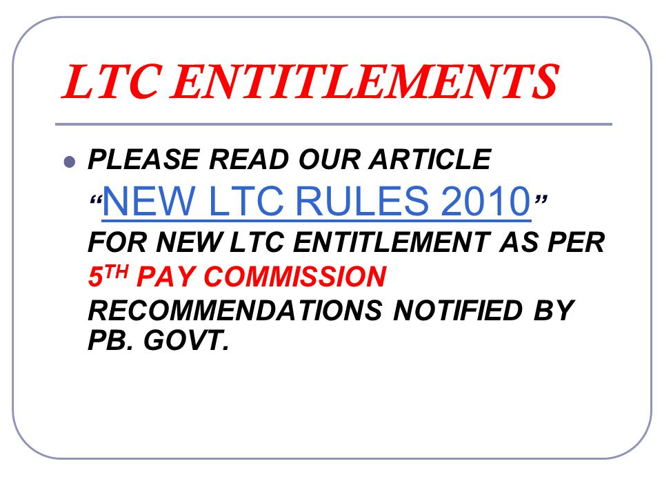 LTC ENTITLEMENTS PLEASE READ OUR ARTICLE NEW LTC RULES 2010 FOR NEW LTC ENTITLEMENT AS PER 5TH PAY COMMISSION RECOMMENDATIONS NOTIFIED BY PB.
