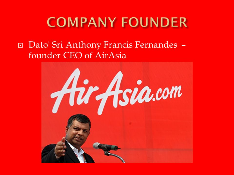 COMPANY FOUNDER Dato Sri Anthony Francis Fernandes – founder CEO of AirAsia