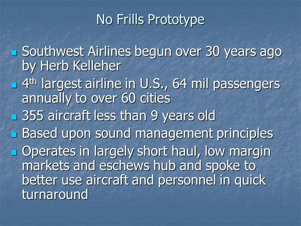 No Frills Prototype Southwest Airlines begun over 30 years ago by Herb Kelleher.