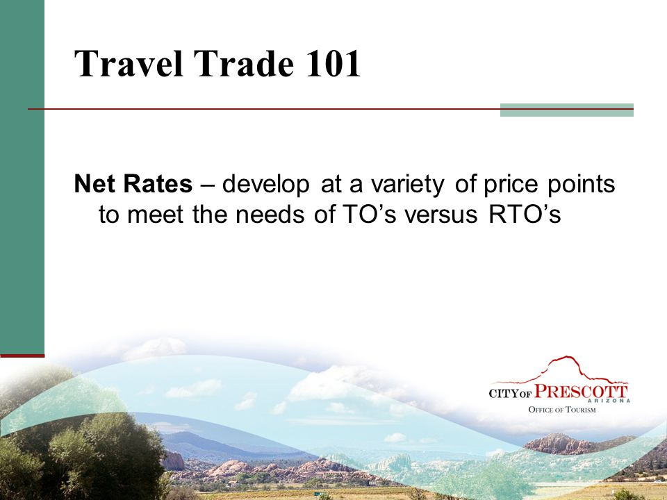 Travel Trade 101 Net Rates – develop at a variety of price points to meet the needs of TO's versus RTO's.