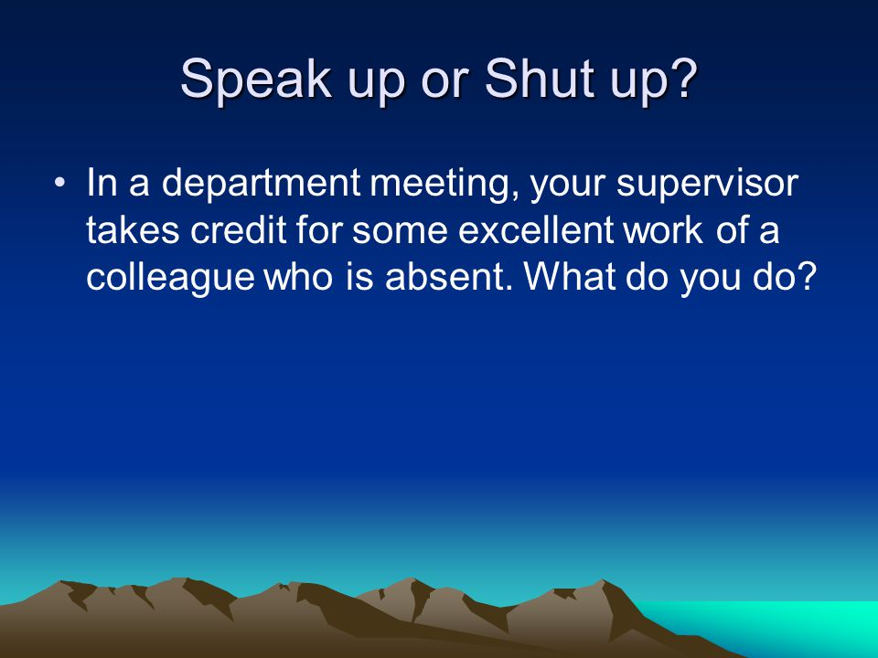Speak up or Shut up.