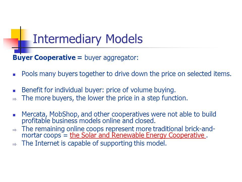 Intermediary Models Buyer Cooperative = buyer aggregator: