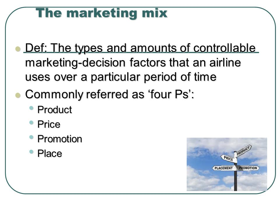 The marketing mix Def: The types and amounts of controllable marketing-decision factors that an airline uses over a particular period of time.