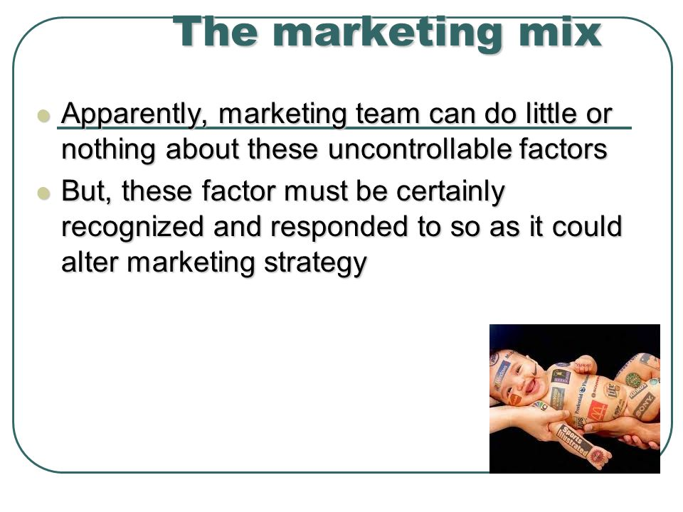 The marketing mix Apparently, marketing team can do little or nothing about these uncontrollable factors.