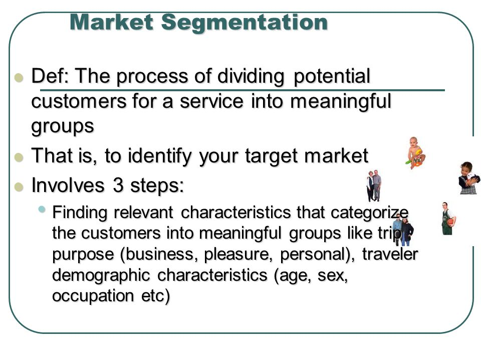 Market Segmentation Def: The process of dividing potential customers for a service into meaningful groups.