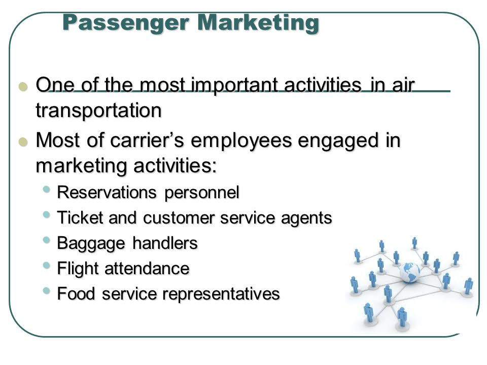 Passenger Marketing One of the most important activities in air transportation. Most of carrier's employees engaged in marketing activities: