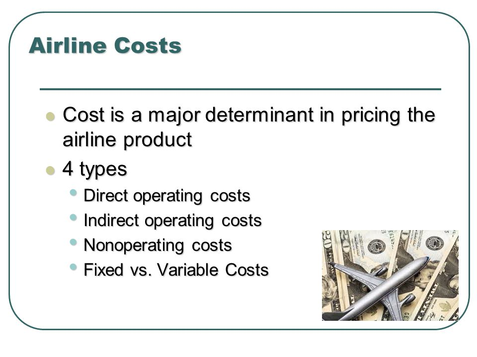 Airline Costs Cost is a major determinant in pricing the airline product. 4 types. Direct operating costs.