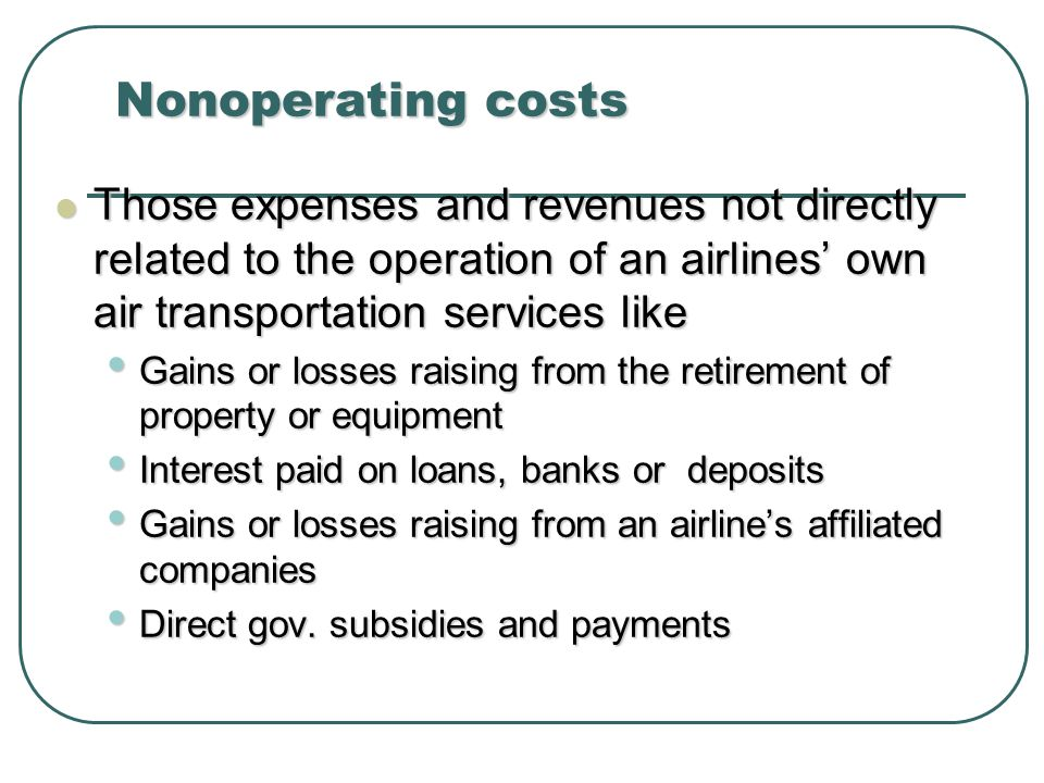Nonoperating costs Those expenses and revenues not directly related to the operation of an airlines' own air transportation services like.