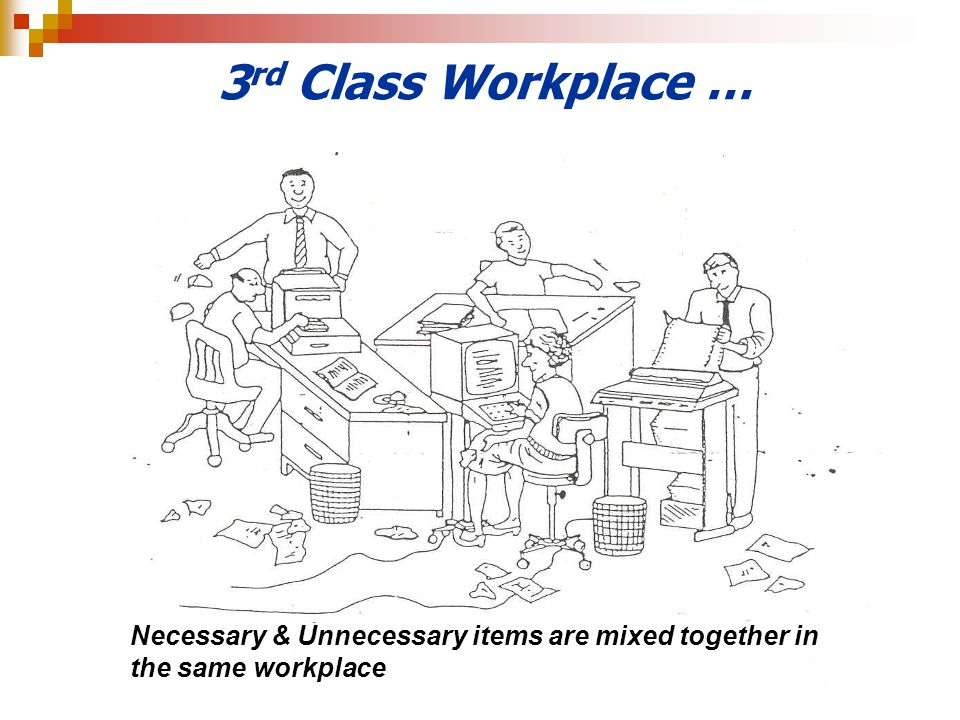 3rd Class Workplace … Necessary & Unnecessary items are mixed together in the same workplace
