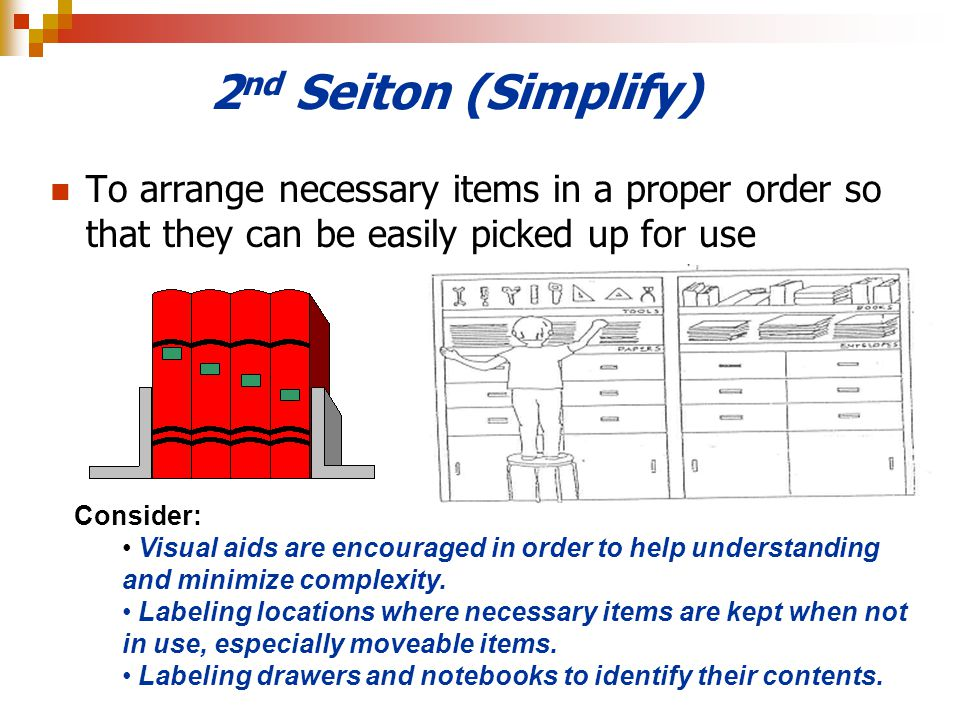 2nd Seiton (Simplify) To arrange necessary items in a proper order so that they can be easily picked up for use.
