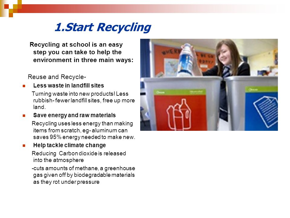 1.Start Recycling Recycling at school is an easy step you can take to help the environment in three main ways:
