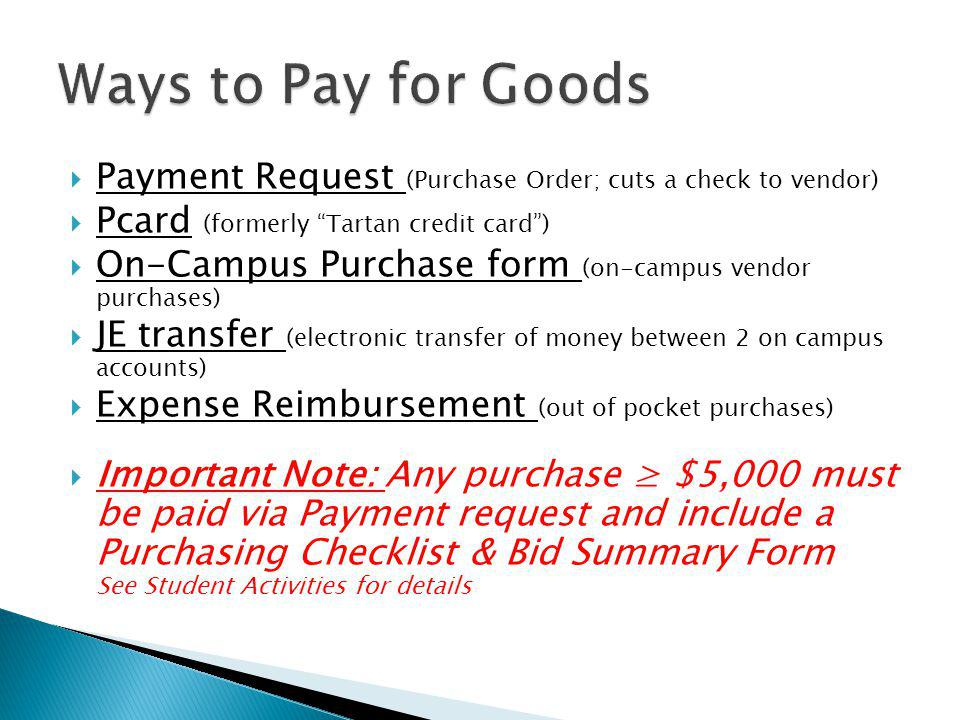 Ways to Pay for Goods Payment Request (Purchase Order; cuts a check to vendor) Pcard (formerly Tartan credit card )