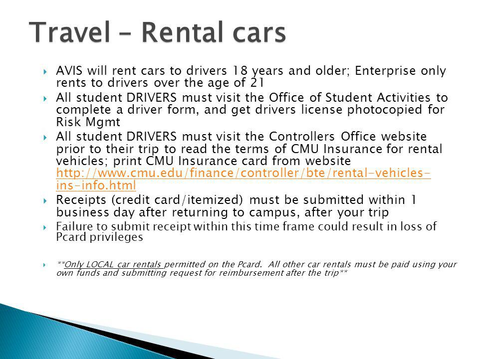 Travel – Rental cars AVIS will rent cars to drivers 18 years and older; Enterprise only rents to drivers over the age of 21.