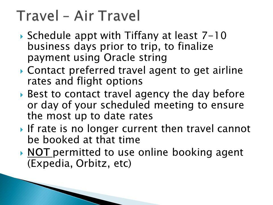 Travel – Air Travel Schedule appt with Tiffany at least 7-10 business days prior to trip, to finalize payment using Oracle string.