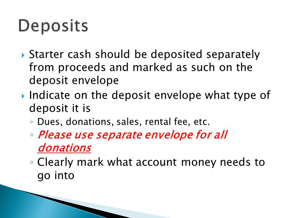 Deposits Starter cash should be deposited separately from proceeds and marked as such on the deposit envelope.