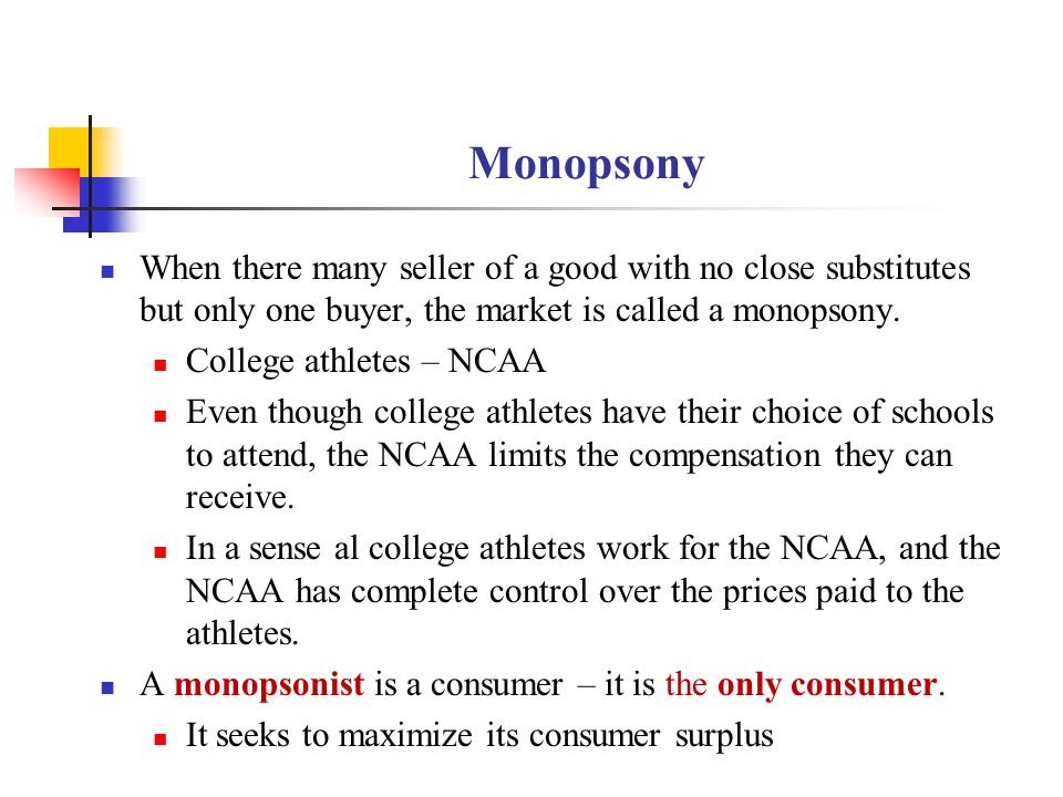 Monopsony When there many seller of a good with no close substitutes but only one buyer, the market is called a monopsony.