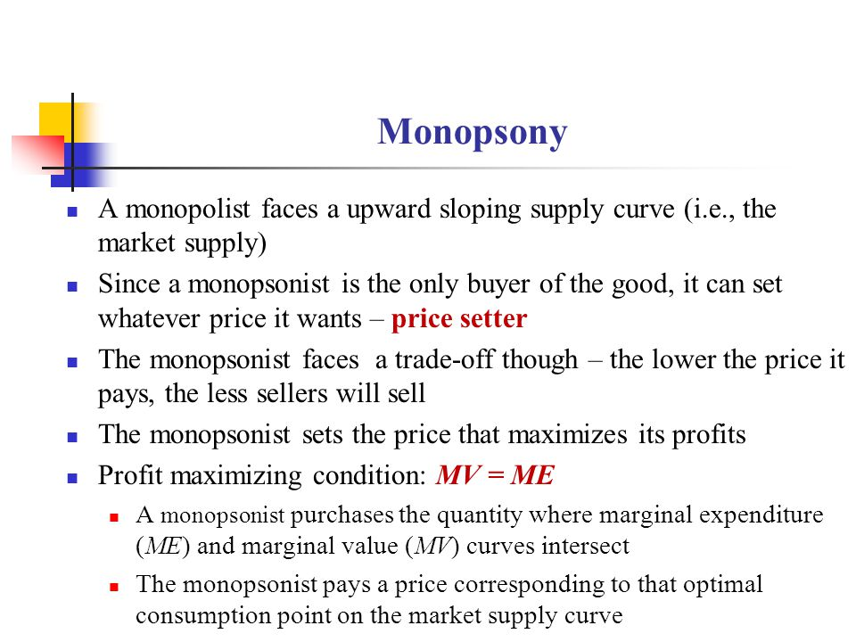 Monopsony A monopolist faces a upward sloping supply curve (i.e., the market supply)