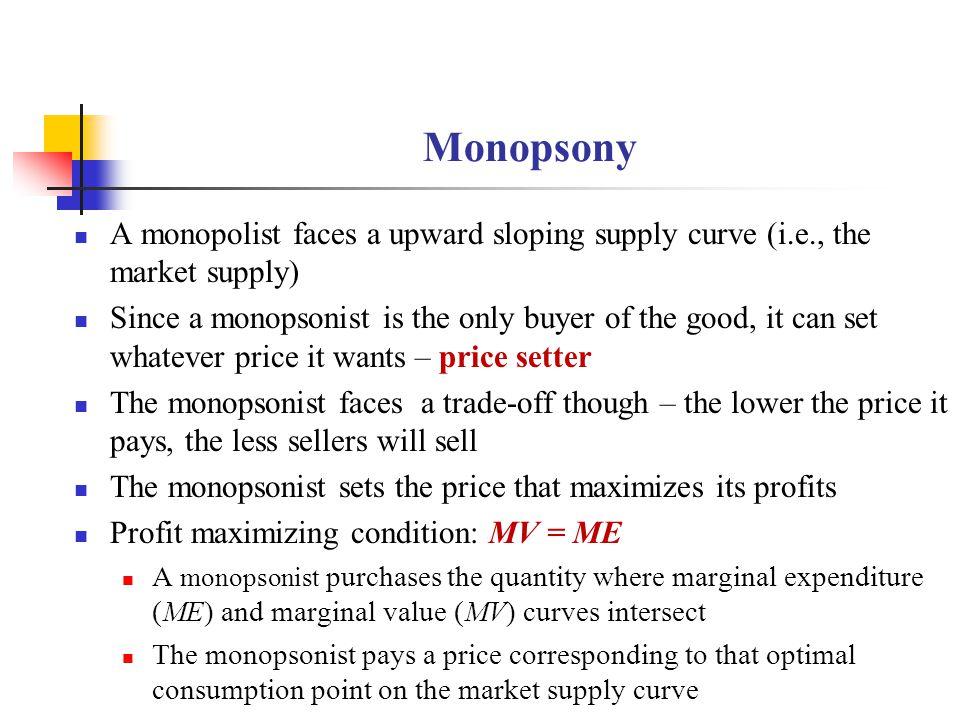 Monopsony A monopolist faces a upward sloping supply curve (i.e., the market supply)