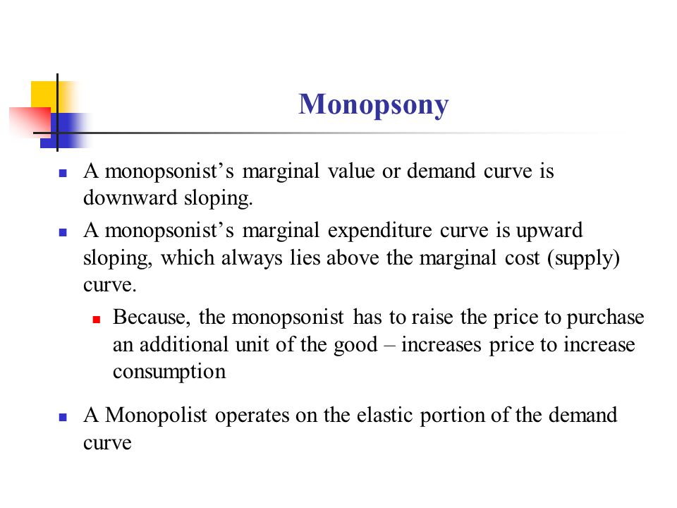Monopsony A monopsonist's marginal value or demand curve is downward sloping.