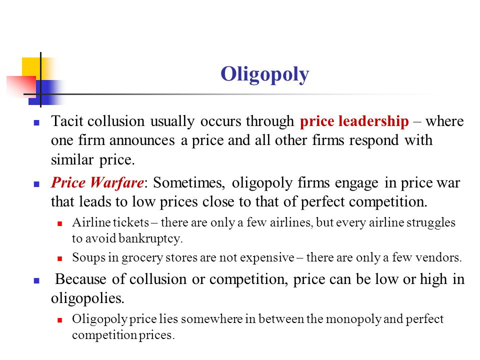 Oligopoly Tacit collusion usually occurs through price leadership – where one firm announces a price and all other firms respond with similar price.