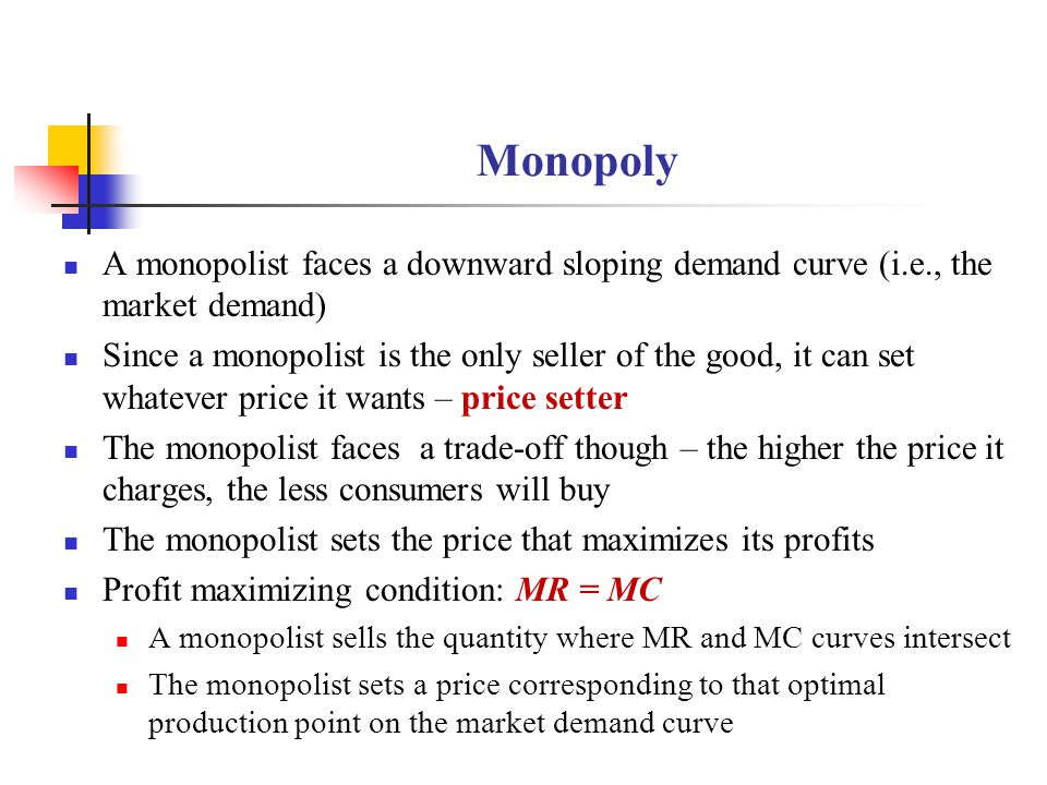 Monopoly A monopolist faces a downward sloping demand curve (i.e., the market demand)