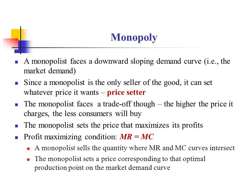 Monopoly A monopolist faces a downward sloping demand curve (i.e., the market demand)