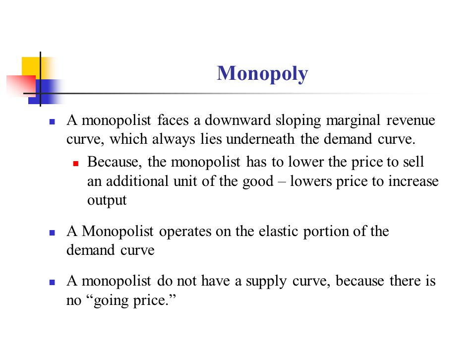 Monopoly A monopolist faces a downward sloping marginal revenue curve, which always lies underneath the demand curve.