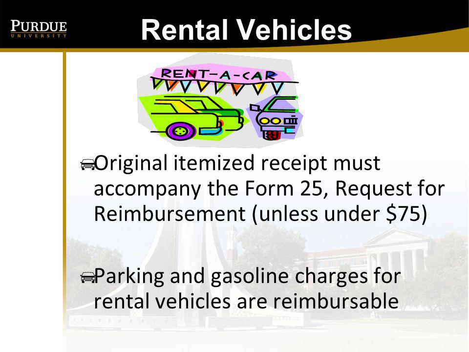 Rental Vehicles: Original itemized receipt must accompany the Form 25, Request for Reimbursement (unless under $75)