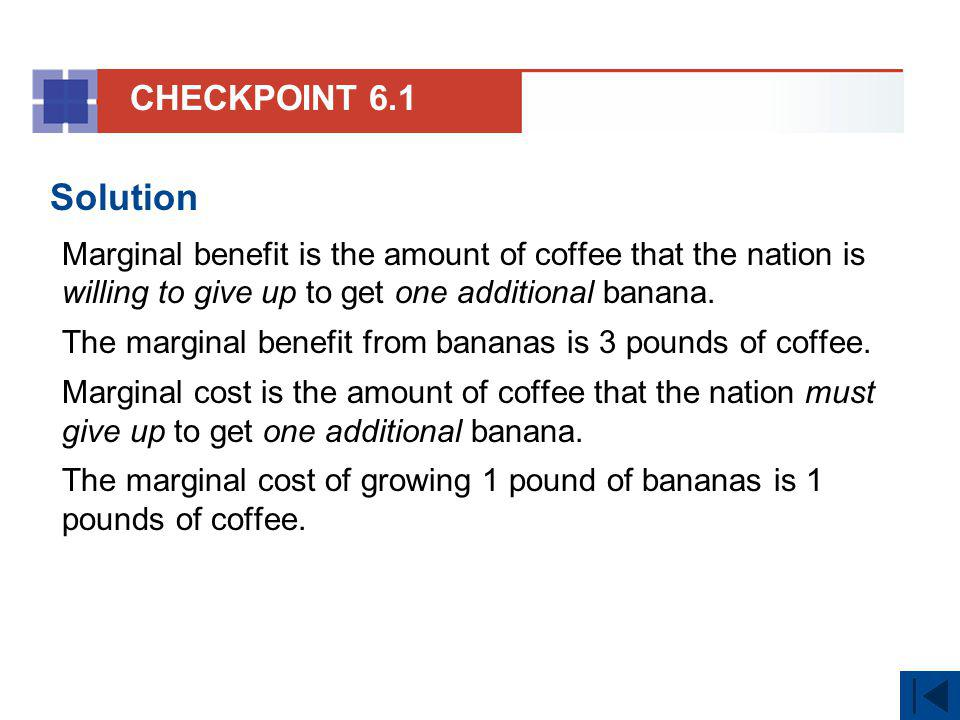CHECKPOINT 6.1 Solution. Marginal benefit is the amount of coffee that the nation is willing to give up to get one additional banana.