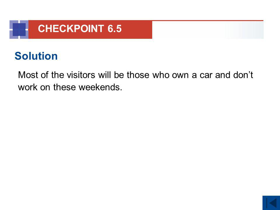 CHECKPOINT 6.5 Solution. Most of the visitors will be those who own a car and don't work on these weekends.
