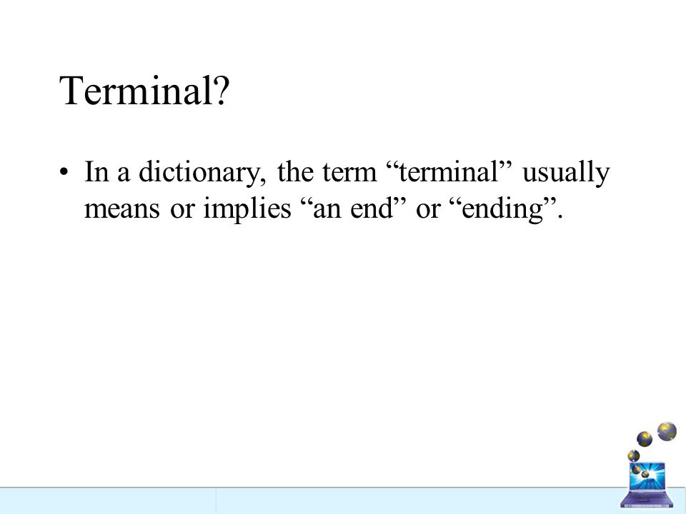 Terminal In a dictionary, the term terminal usually means or implies an end or ending .