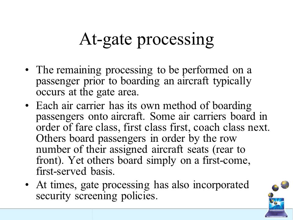 At-gate processing The remaining processing to be performed on a passenger prior to boarding an aircraft typically occurs at the gate area.