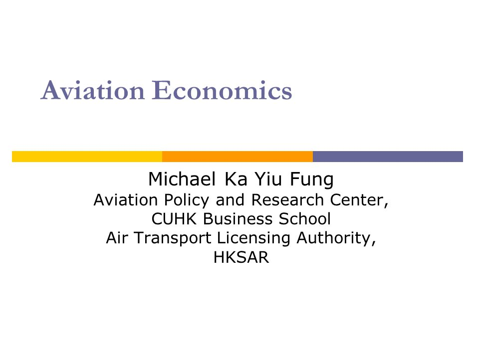 Aviation Economics Michael Ka Yiu Fung Aviation Policy and Research Center, CUHK Business School Air Transport Licensing Authority, HKSAR.