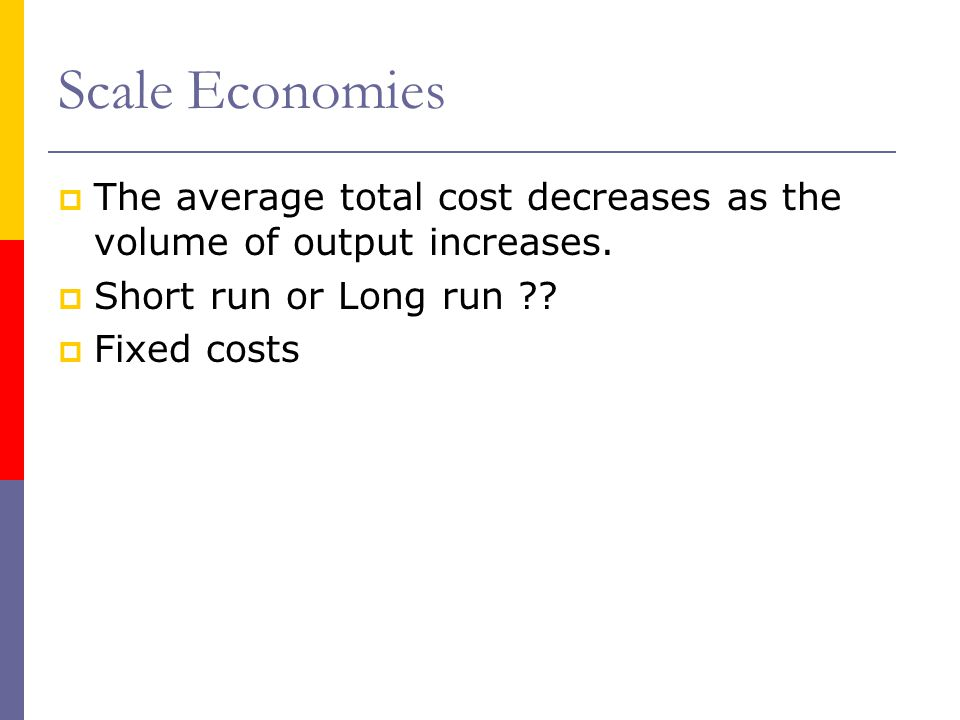 Scale Economies The average total cost decreases as the volume of output increases. Short run or Long run