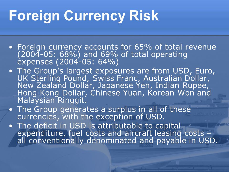Foreign Currency Risk Foreign currency accounts for 65% of total revenue (2004-05: 68%) and 69% of total operating expenses (2004-05: 64%)